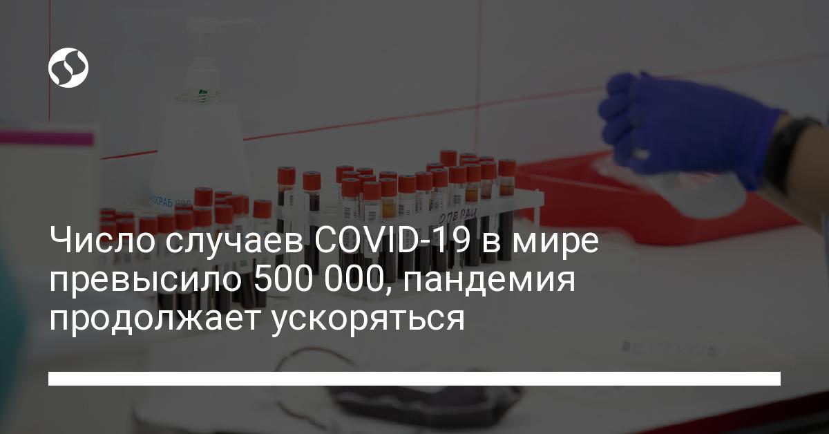 Число случаев COVID-19 в мире превысило 500 000, пандемия продолжает у