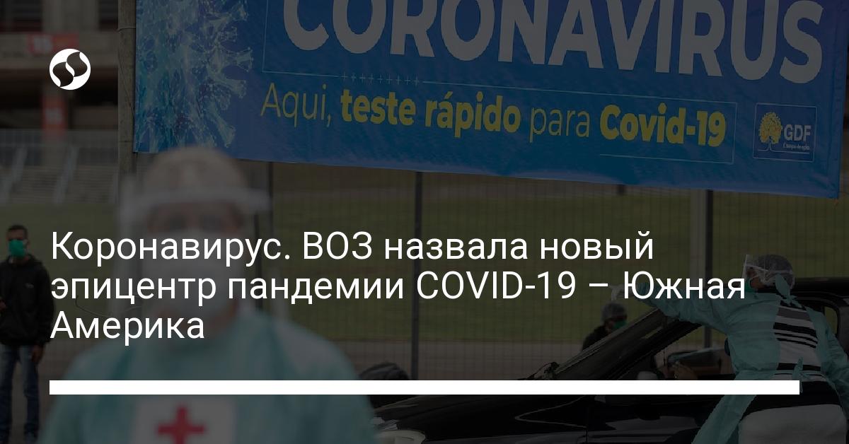 Коронавирус. ВОЗ назвала новый эпицентр пандемии COVID-19 – Южная Америка